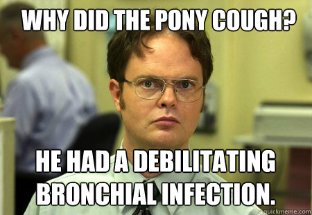 Why did the pony cough? He had a debilitating bronchial infection. - Why did the pony cough? He had a debilitating bronchial infection.  Schrute