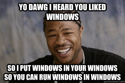 Yo dawg i heard you liked Windows SO I PUT WINDOWS IN YOUR WINDOWS SO YOU CAN RUN WINDOWS IN WINDOWS