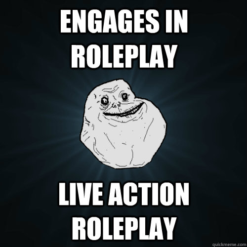 Engages in roleplay live action roleplay - Engages in roleplay live action roleplay  Forever Alone