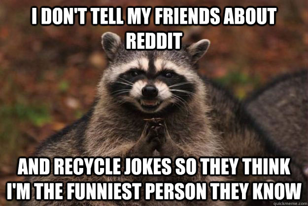 I don't tell my friends about reddit and recycle jokes so they think I'm the funniest person they know - I don't tell my friends about reddit and recycle jokes so they think I'm the funniest person they know  Evil Plotting Raccoon