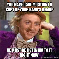 You gave dave mustaine a copy of your band's demo? he must be listening to it right now.