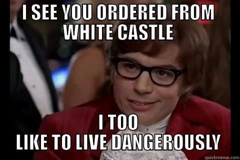 I SEE YOU ORDERED FROM WHITE CASTLE I TOO LIKE TO LIVE DANGEROUSLY Dangerously - Austin Powers