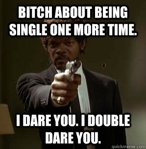 Bitch about being single one more time. I dare you. I double dare you.