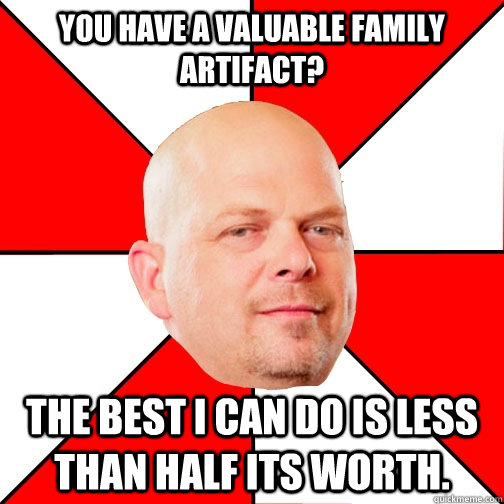 YOU HAVE A VALUABLE FAMILY ARTIFACT? THE BEST I CAN DO IS LESS THAN HALF ITS WORTH. - YOU HAVE A VALUABLE FAMILY ARTIFACT? THE BEST I CAN DO IS LESS THAN HALF ITS WORTH.  Pawn Star