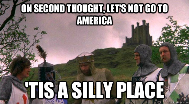 On second thought, let's not go to America 'tis a silly place - On second thought, let's not go to America 'tis a silly place  Monty Python tis a silly place