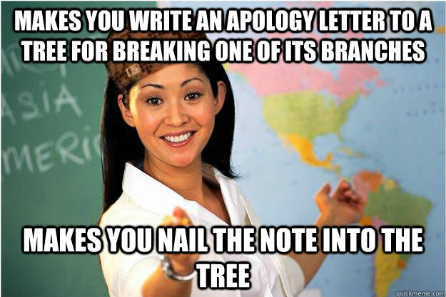 Makes you write an apology letter to a tree for breaking one of its branches makes you nail the note into the tree - Makes you write an apology letter to a tree for breaking one of its branches makes you nail the note into the tree  Scumbag Teacher