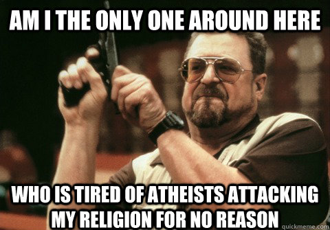 Am I the only one around here who is tired of atheists attacking my religion for no reason  - Am I the only one around here who is tired of atheists attacking my religion for no reason   Am I the only one