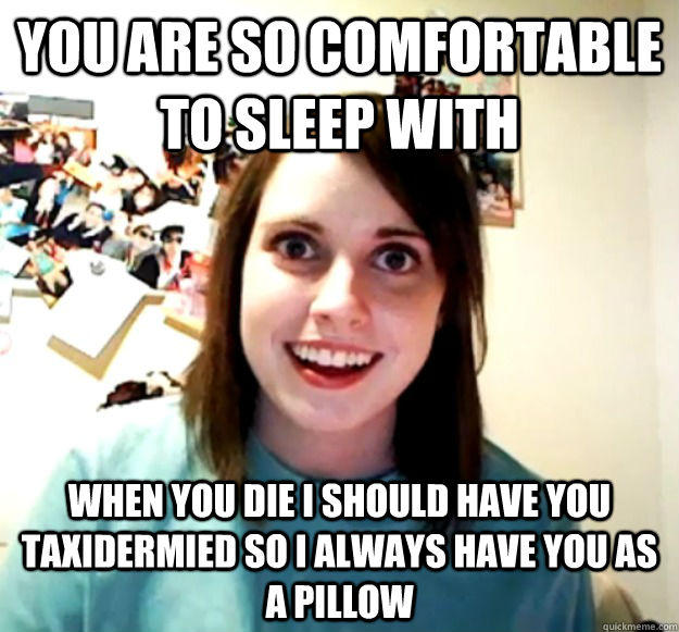 You are so comfortable to sleep with When you die I should have you taxidermied so I always have you as a pillow  - You are so comfortable to sleep with When you die I should have you taxidermied so I always have you as a pillow   Overly Attached Girlfriend