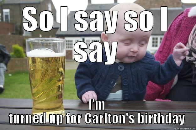 SO I SAY SO I SAY I'M TURNED UP FOR CARLTON'S BIRTHDAY drunk baby