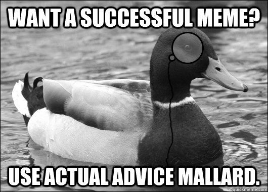 Want a successful meme? Use Actual Advice Mallard. - Want a successful meme? Use Actual Advice Mallard.  Outdated Advice Mallard