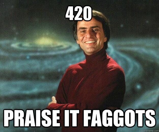 420 praise it faggots - 420 praise it faggots  Carl SaganSmoke Weed