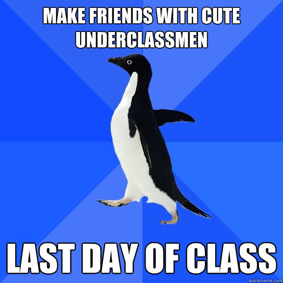 make friends with cute underclassmen last day of class - make friends with cute underclassmen last day of class  Socially Awkward Penguin