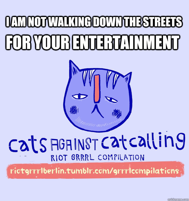 i am not walking down the streets for your entertainment