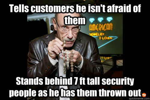 Tells customers he isn't afraid of them Stands behind 7 ft tall security people as he has them thrown out
