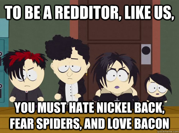 To be a redditor, like us, You must hate nickel back, fear spiders, and love bacon - To be a redditor, like us, You must hate nickel back, fear spiders, and love bacon  Conform
