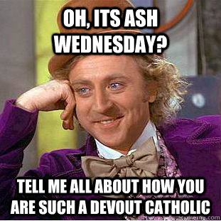 Oh, its ash wednesday? tell me all about how you are such a devout catholic  Condescending Wonka