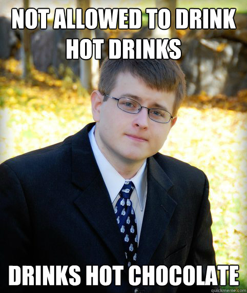 Not allowed to drink hot drinks drinks hot chocolate  Mormon Meme