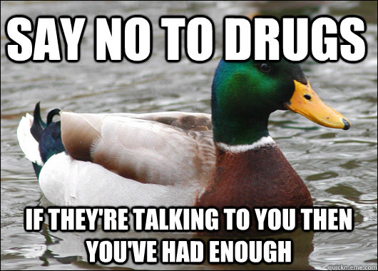 Say no to drugs if they're talking to you then you've had enough  - Say no to drugs if they're talking to you then you've had enough   Actual Advice Mallard