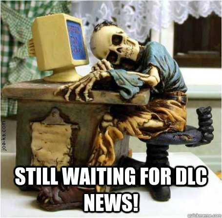 Still waiting for DLC news! -  Still waiting for DLC news!  Waiting bones