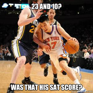 23 and 10? was that his sat score?  Jeremy Lin