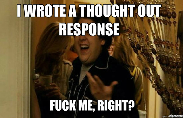 I wrote a thought out response FUCK ME, RIGHT? - I wrote a thought out response FUCK ME, RIGHT?  fuck me right