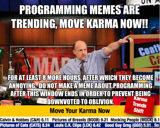 programming memes are trending, move karma now!! for at least 8 more hours, after which they become annoying.  Do not make a meme about programming after this window ends in order to prevent being downvoted to oblivion. - programming memes are trending, move karma now!! for at least 8 more hours, after which they become annoying.  Do not make a meme about programming after this window ends in order to prevent being downvoted to oblivion.  Mad Karma with Jim Cramer