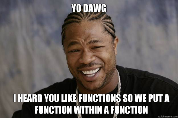 yo dawg i heard you like functions so we put a function within a function - yo dawg i heard you like functions so we put a function within a function  Xzibit meme 2