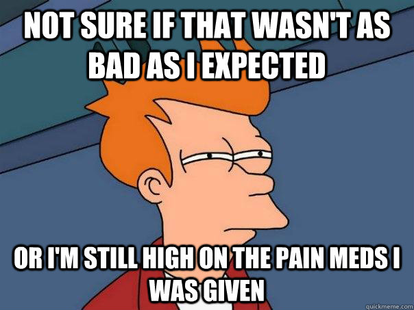Not sure if that wasn't as bad as I expected or I'm still high on the pain meds I was given - Not sure if that wasn't as bad as I expected or I'm still high on the pain meds I was given  Futurama Fry