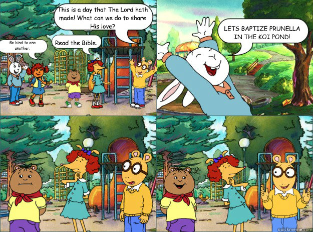 This is a day that The Lord hath made! What can we do to share His love? Be kind to one another. Read the Bible. LET'S BAPTIZE PRUNELLA IN THE KOI POND!  Shitty Arthur Comics