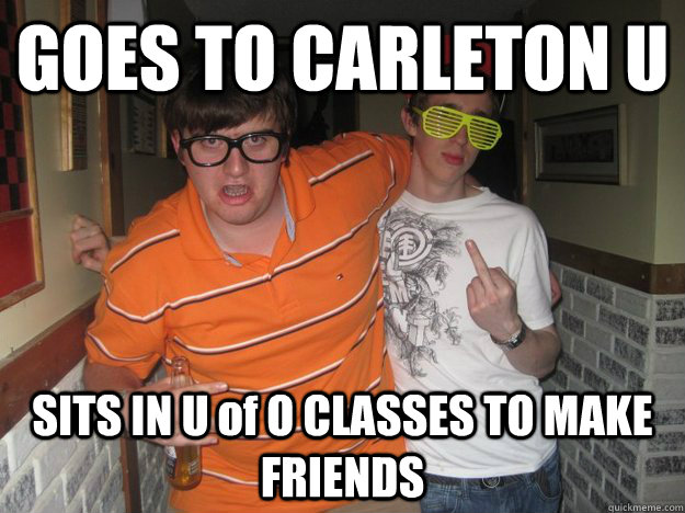 GOES TO CARLETON U SITS IN U of O CLASSES TO MAKE FRIENDS