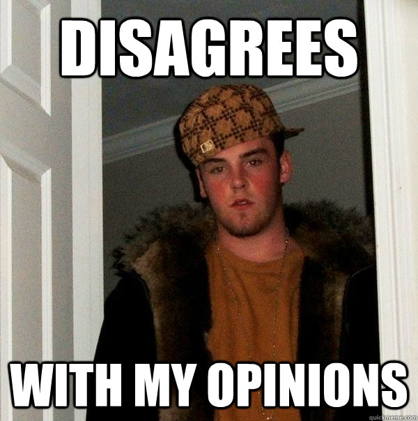 Disagrees  with my opinions - Disagrees  with my opinions  Scumbag Steve