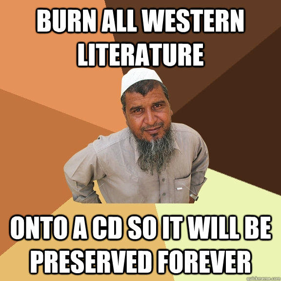 burn all western literature onto a CD so it will be preserved forever - burn all western literature onto a CD so it will be preserved forever  Ordinary Muslim Man