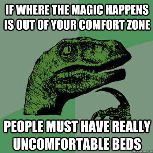 If where the magic happens is out of your comfort zone people must have really uncomfortable beds - If where the magic happens is out of your comfort zone people must have really uncomfortable beds  Philosoraptor