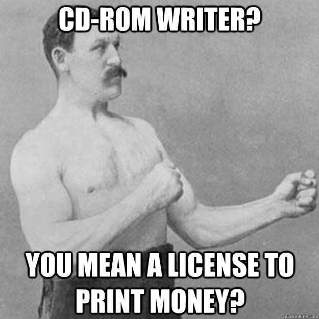 CD-ROM writer? You mean a license to print money? - CD-ROM writer? You mean a license to print money?  overly manly man