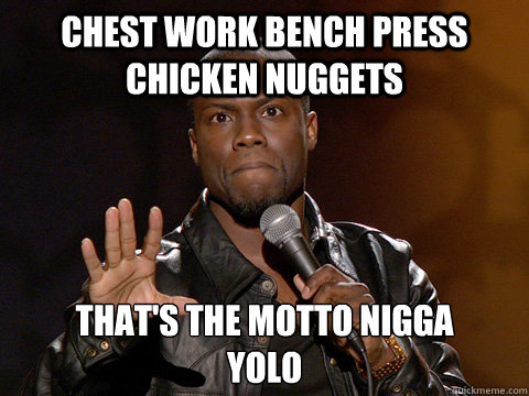 chest work bench press chicken nuggets that's the motto nigga  YOLO  Kevin Hart