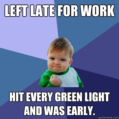 Left late for work Hit every green light and was early. - Left late for work Hit every green light and was early.  Success Kid