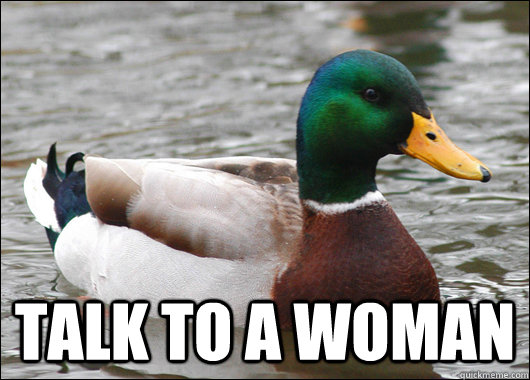 talk to a woman - talk to a woman  Actual Advice Mallard