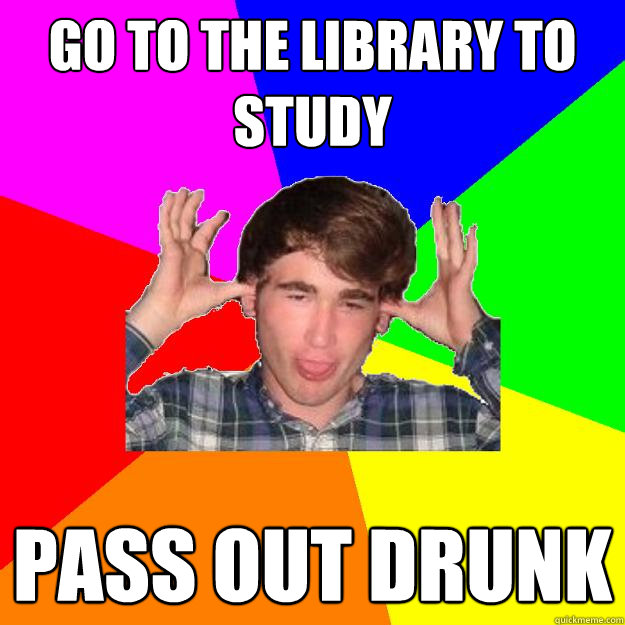 go to the library to study pass out drunk  Drunken Jimmy