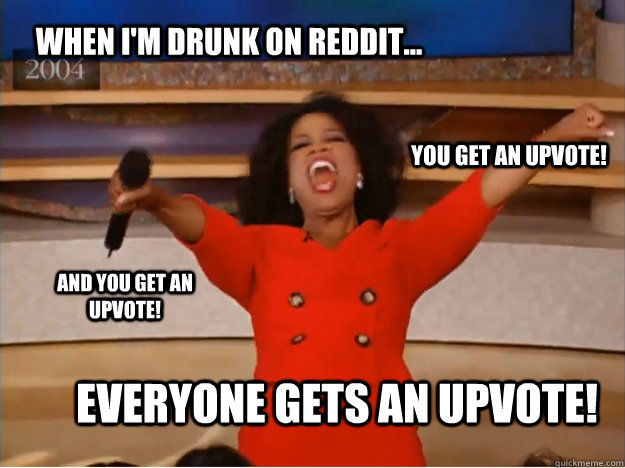 When I'm drunk on reddit... Everyone gets an upvote! you get an upvote! and you get an upvote! - When I'm drunk on reddit... Everyone gets an upvote! you get an upvote! and you get an upvote!  oprah you get a car
