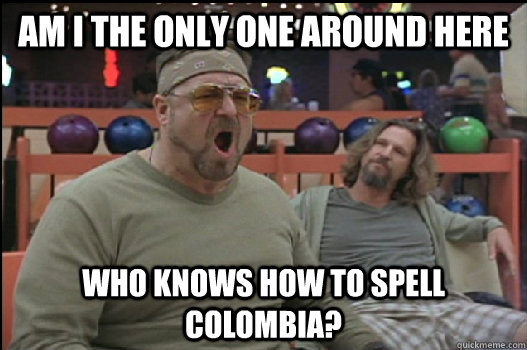 Am I the only one around here who knows how to spell Colombia? - Am I the only one around here who knows how to spell Colombia?  Angry Walter