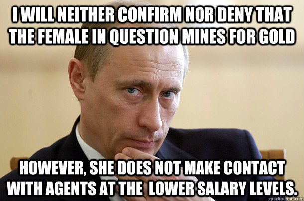 I will neither confirm nor deny that the female in question mines for gold however, she does not make contact with agents at the  lower salary levels.