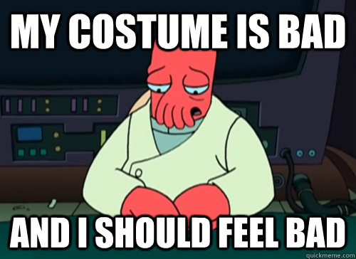 My Costume is bad and I should feel bad - My Costume is bad and I should feel bad  sad zoidberg