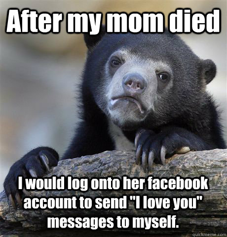 After my mom died I would log onto her facebook account to send