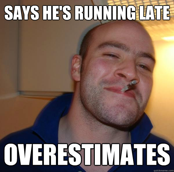 says he's running late overestimates - says he's running late overestimates  Misc