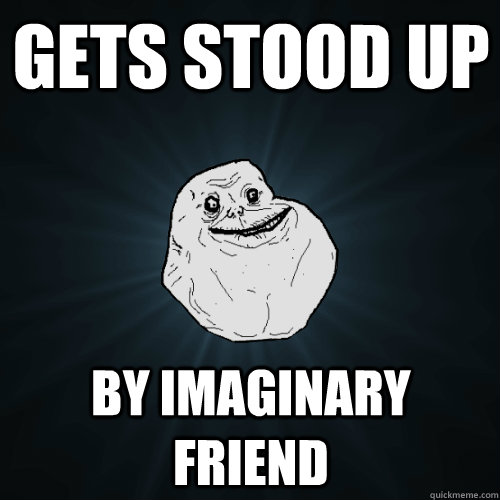 Gets stood up By imaginary friend - Gets stood up By imaginary friend  Forever Alone
