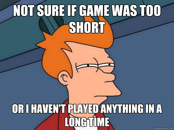 Not sure if game was too short Or I haven't played anything in a long time - Not sure if game was too short Or I haven't played anything in a long time  Futurama Fry