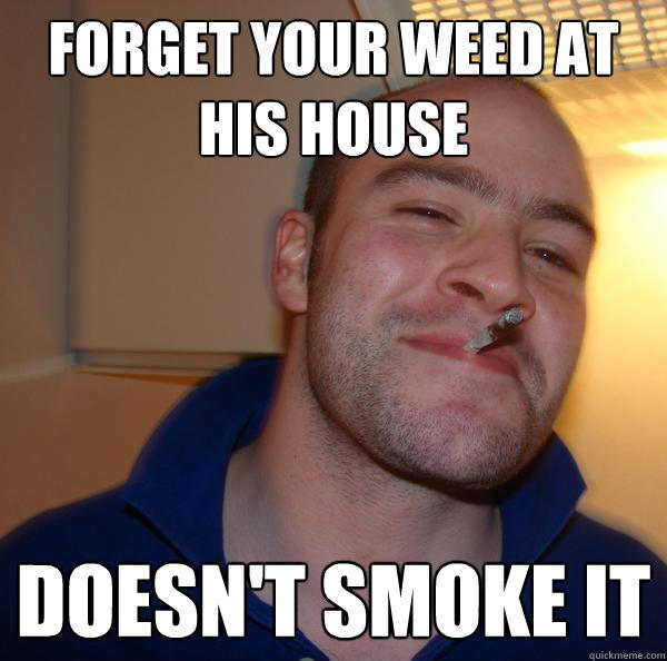 Forget your weed at his house doesn't smoke it - Forget your weed at his house doesn't smoke it  Good Guy Greg