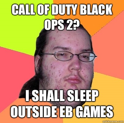 Call of Duty Black Ops 2? I shall sleep outside EB Games - Call of Duty Black Ops 2? I shall sleep outside EB Games  Butthurt Dweller