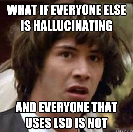 What if everyone else is hallucinating and everyone that uses LSD is not  conspiracy keanu