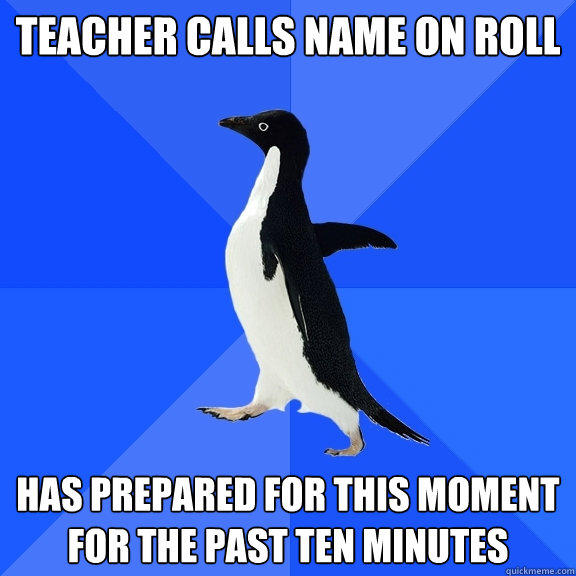 Teacher calls name on roll has prepared for this moment for the past ten minutes  - Teacher calls name on roll has prepared for this moment for the past ten minutes   Socially Awkward Penguin